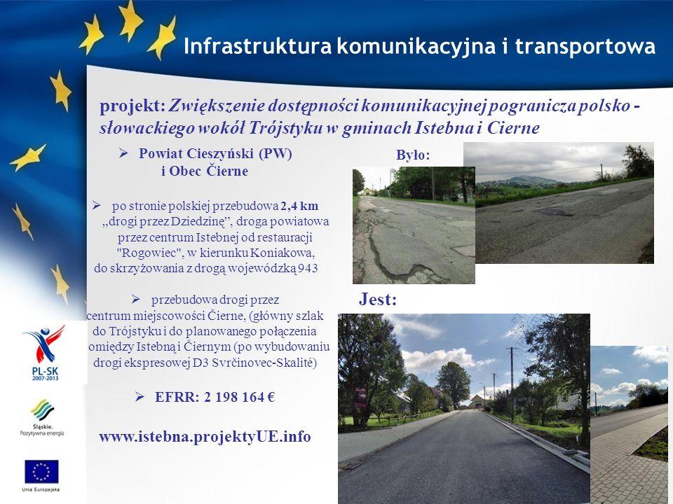 Gmina Istebna (PW), Obec Čierne, Obec Skalité 3 projekty drogowe INTERREG III A PWT PL-SK przebudowa łącznie 10,62 km dróg o charakterze transgranicznym, (po stronie polskiej 7,27 km dróg, po słowackiej 3,35 km drogi) EFRR: 1 060 563,48 www.trojstyk.pl projekt: Budowa transgranicznego połączenia komunikacyjnego Jaworzynka- Cierne-Skalite-Etap 1.Przebudowa dróg lokalnych w Jaworzynce i Čiernem w ramach Programu Rozwoju Trójstyku Infrastruktura komunikacyjna i transportowa Jaworzynka Duraje