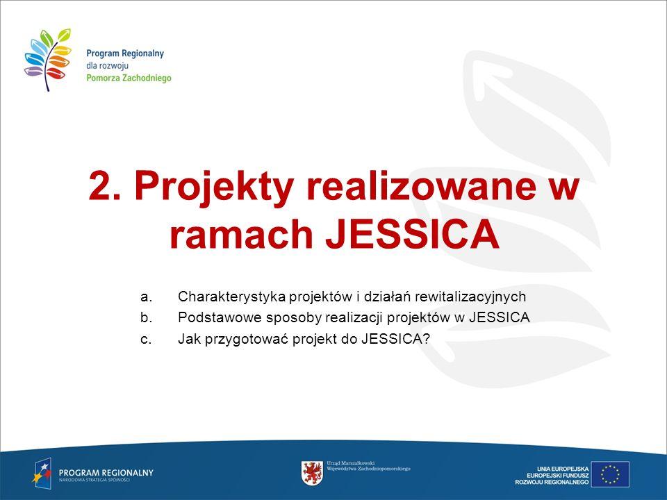 2. Projekty realizowane w ramach JESSICA a.Charakterystyka projektów i działań rewitalizacyjnych b.Podstawowe sposoby realizacji projektów w JESSICA c