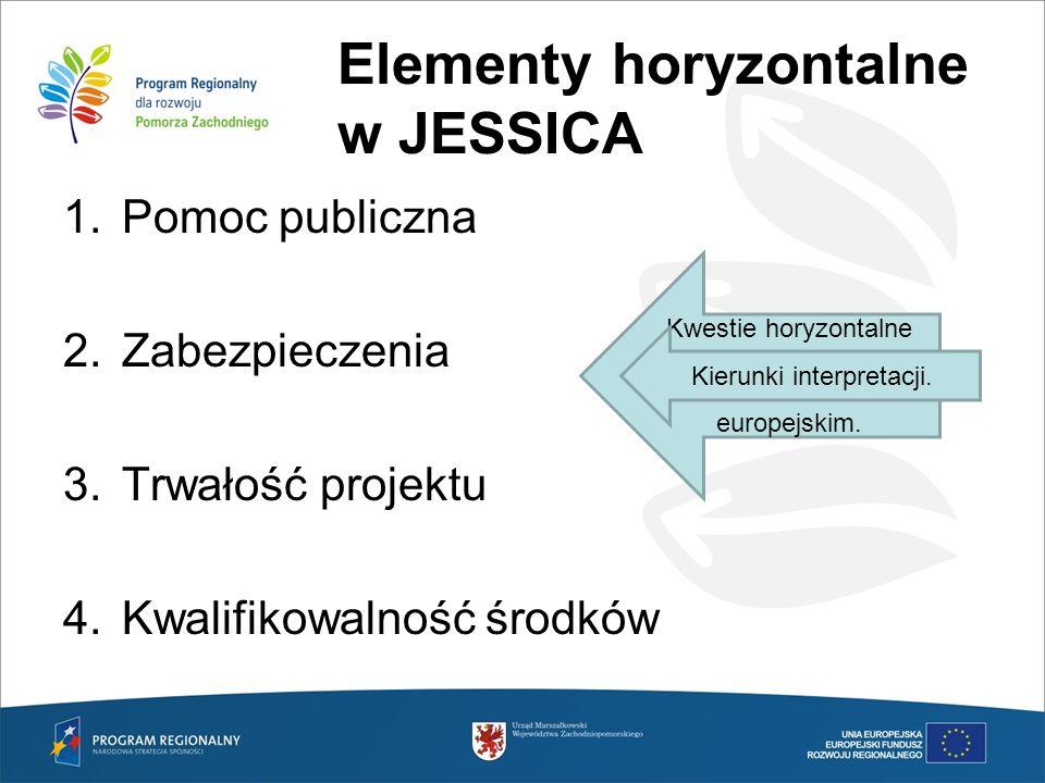 Elementy horyzontalne w JESSICA 1.Pomoc publiczna 2.Zabezpieczenia 3.Trwałość projektu 4.Kwalifikowalność środków Kwestie horyzontalne rozstrzygane są