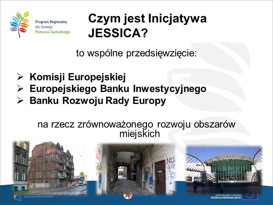 Czym jest Inicjatywa JESSICA? to wspólne przedsięwzięcie: Komisji Europejskiej Europejskiego Banku Inwestycyjnego Banku Rozwoju Rady Europy na rzecz z