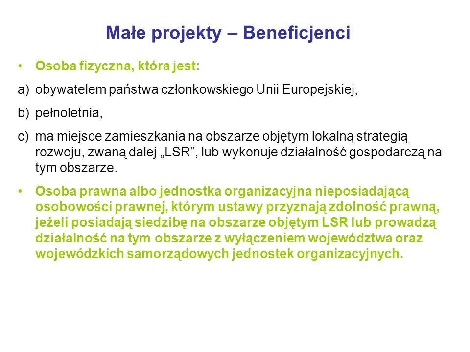 Małe projekty – Beneficjenci Osoba fizyczna, która jest: a) obywatelem państwa członkowskiego Unii Europejskiej, b) pełnoletnia, c) ma miejsce zamieszkania na obszarze objętym lokalną strategią rozwoju, zwaną dalej LSR, lub wykonuje działalność gospodarczą na tym obszarze.