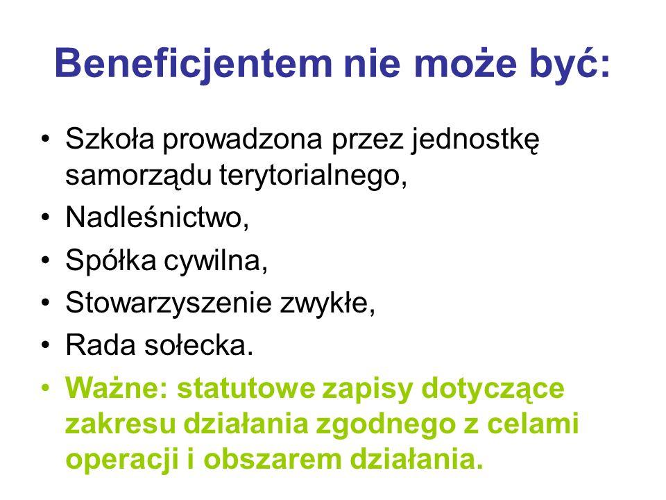 Beneficjentem nie może być: Szkoła prowadzona przez jednostkę samorządu terytorialnego, Nadleśnictwo, Spółka cywilna, Stowarzyszenie zwykłe, Rada sołecka.