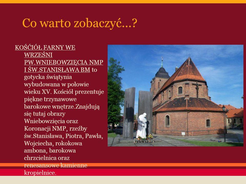 Co warto zobaczyć...? KOŚĆIÓŁ FARNY WE WRZEŚNI PW.WNIEBOWZIĘCIA NMP I ŚW.STANISŁAWA BM to gotycka świątynia wybudowana w połowie wieku XV. Kościół pre