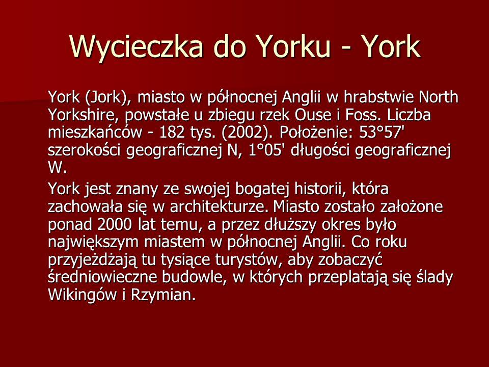 Wycieczka do Yorku - York York (Jork), miasto w północnej Anglii w hrabstwie North Yorkshire, powstałe u zbiegu rzek Ouse i Foss. Liczba mieszkańców -