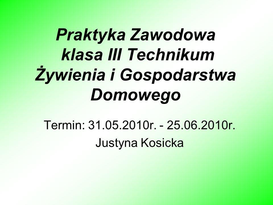 Praktyka Zawodowa klasa III Technikum Żywienia i Gospodarstwa Domowego Termin: 31.05.2010r. - 25.06.2010r. Justyna Kosicka