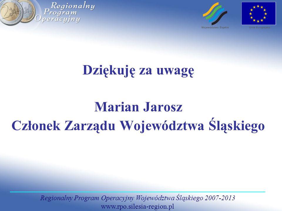 Regionalny Program Operacyjny Województwa Śląskiego 2007-2013 www.rpo.silesia-region.pl Dziękuję za uwagę Marian Jarosz Członek Zarządu Województwa Śl