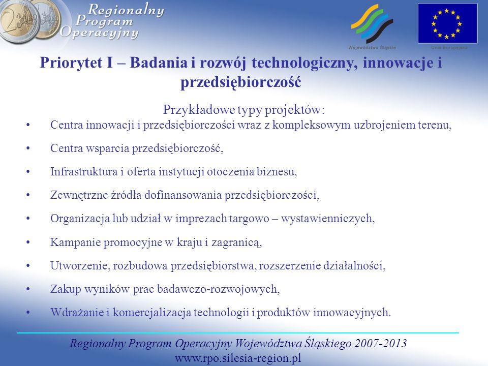 Regionalny Program Operacyjny Województwa Śląskiego 2007-2013 www.rpo.silesia-region.pl Priorytet I – Badania i rozwój technologiczny, innowacje i przedsiębiorczość Przykładowe typy projektów: Centra innowacji i przedsiębiorczości wraz z kompleksowym uzbrojeniem terenu, Centra wsparcia przedsiębiorczość, Infrastruktura i oferta instytucji otoczenia biznesu, Zewnętrzne źródła dofinansowania przedsiębiorczości, Organizacja lub udział w imprezach targowo – wystawienniczych, Kampanie promocyjne w kraju i zagranicą, Utworzenie, rozbudowa przedsiębiorstwa, rozszerzenie działalności, Zakup wyników prac badawczo-rozwojowych, Wdrażanie i komercjalizacja technologii i produktów innowacyjnych.