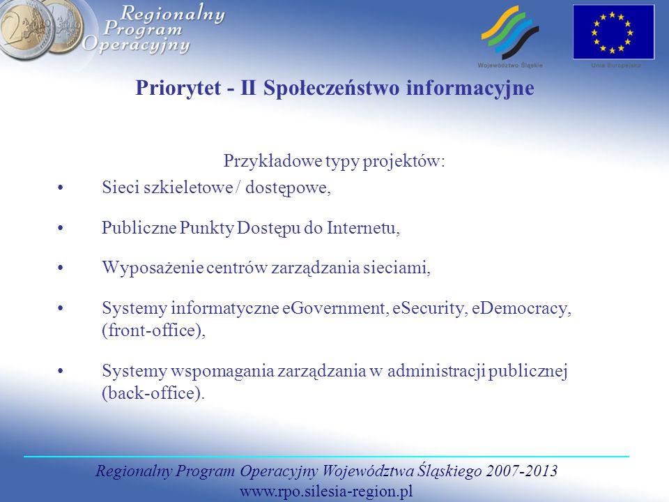 Regionalny Program Operacyjny Województwa Śląskiego 2007-2013 www.rpo.silesia-region.pl Priorytet - II Społeczeństwo informacyjne Przykładowe typy projektów: Sieci szkieletowe / dostępowe, Publiczne Punkty Dostępu do Internetu, Wyposażenie centrów zarządzania sieciami, Systemy informatyczne eGovernment, eSecurity, eDemocracy, (front-office), Systemy wspomagania zarządzania w administracji publicznej (back-office).