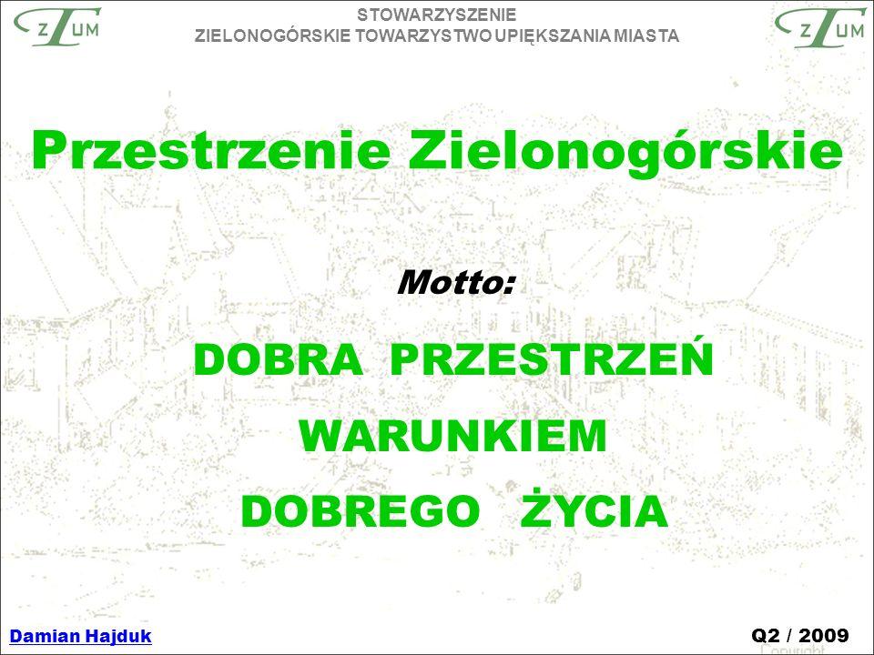 Motto: DOBRA PRZESTRZEŃ WARUNKIEM DOBREGO ŻYCIA STOWARZYSZENIE ZIELONOGÓRSKIE TOWARZYSTWO UPIĘKSZANIA MIASTA Damian Hajduk Q2 / 2009 Przestrzenie Zielonogórskie