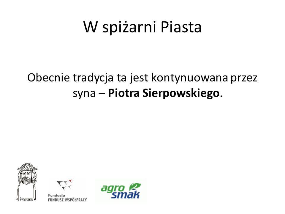 W spiżarni Piasta Obecnie tradycja ta jest kontynuowana przez syna – Piotra Sierpowskiego.