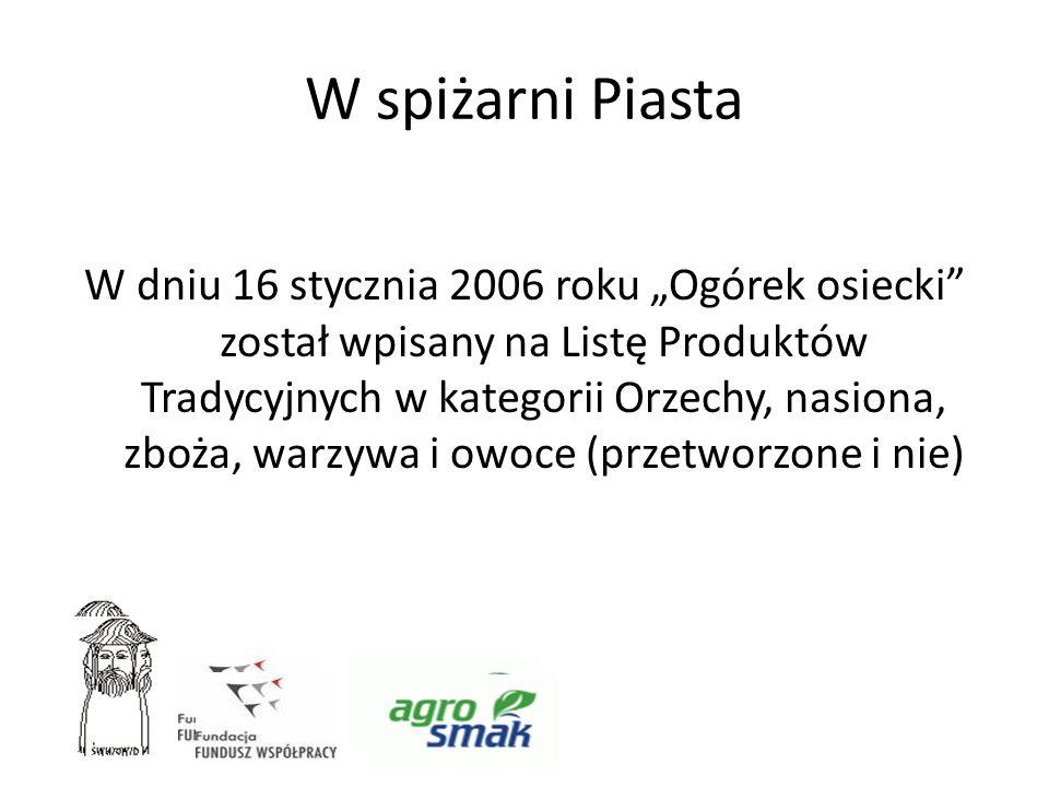 W spiżarni Piasta W dniu 16 stycznia 2006 roku Ogórek osiecki został wpisany na Listę Produktów Tradycyjnych w kategorii Orzechy, nasiona, zboża, warz