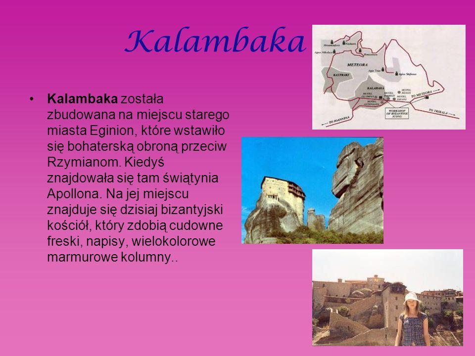 Kalambaka Kalambaka została zbudowana na miejscu starego miasta Eginion, które wstawiło się bohaterską obroną przeciw Rzymianom.