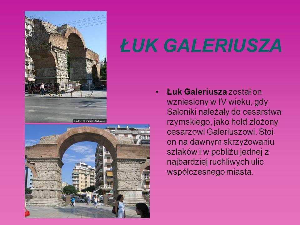 ŁUK GALERIUSZA Łuk Galeriusza został on wzniesiony w IV wieku, gdy Saloniki należały do cesarstwa rzymskiego, jako hołd złożony cesarzowi Galeriuszowi.