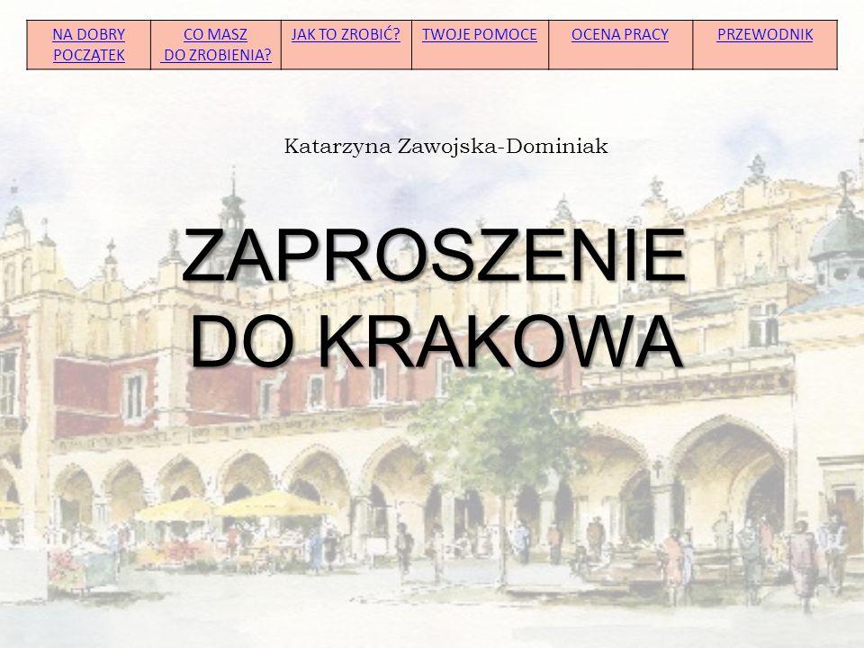 ZAPROSZENIE DO KRAKOWA Katarzyna Zawojska-Dominiak NA DOBRY POCZĄTEK CO MASZ DO ZROBIENIA? JAK TO ZROBIĆ?TWOJE POMOCEOCENA PRACYPRZEWODNIK