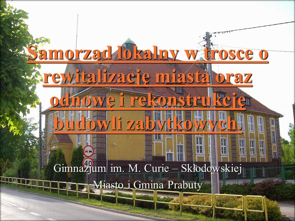 Samorząd lokalny w trosce o rewitalizację miasta oraz odnowę i rekonstrukcję budowli zabytkowych. Gimnazjum im. M. Curie – Skłodowskiej Miasto i Gmina