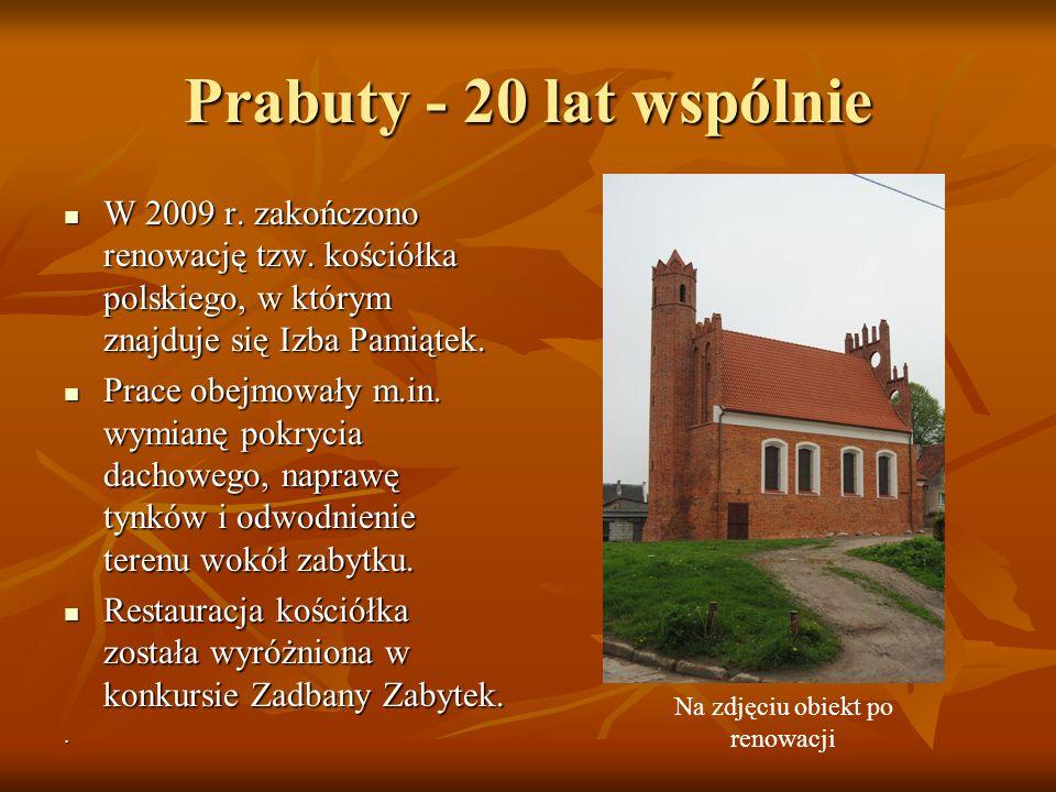 Prabuty - 20 lat wspólnie W 2009 r. zakończono renowację tzw. kościółka polskiego, w którym znajduje się Izba Pamiątek. W 2009 r. zakończono renowację