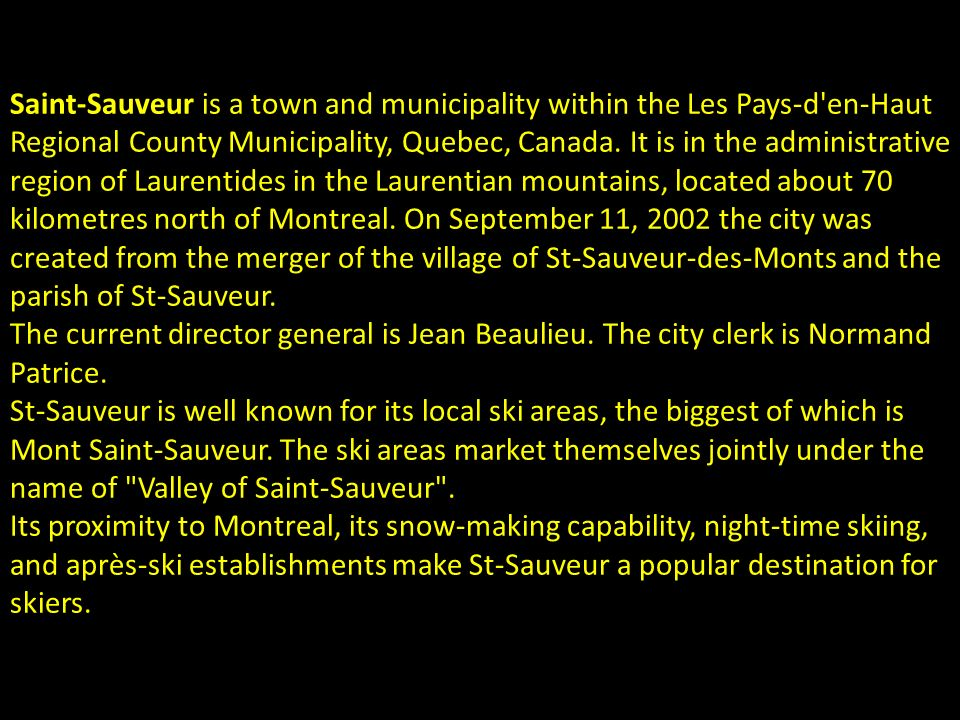 Saint-Sauveur is a town and municipality within the Les Pays-d en-Haut Regional County Municipality, Quebec, Canada.