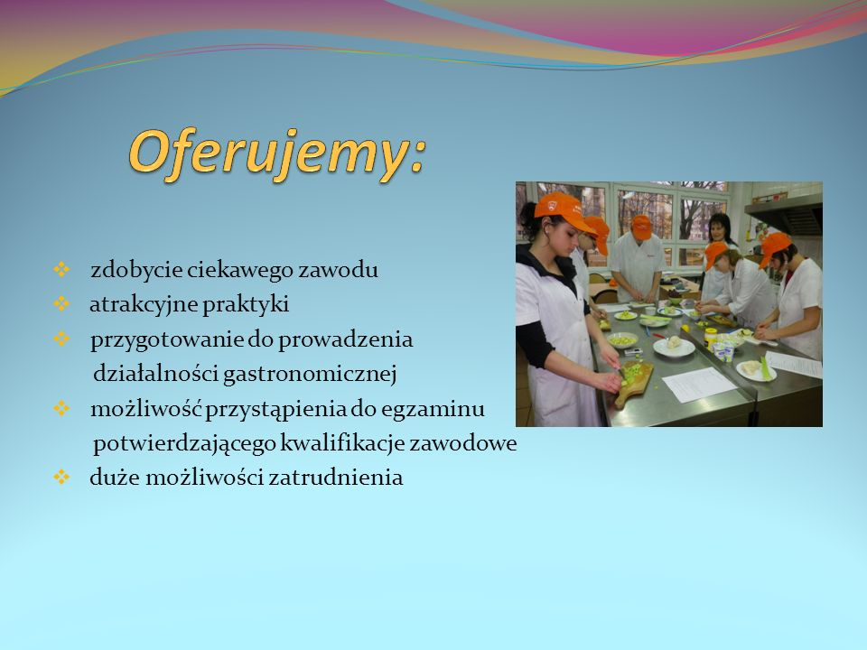 zdobycie ciekawego zawodu atrakcyjne praktyki przygotowanie do prowadzenia działalności gastronomicznej możliwość przystąpienia do egzaminu potwierdza
