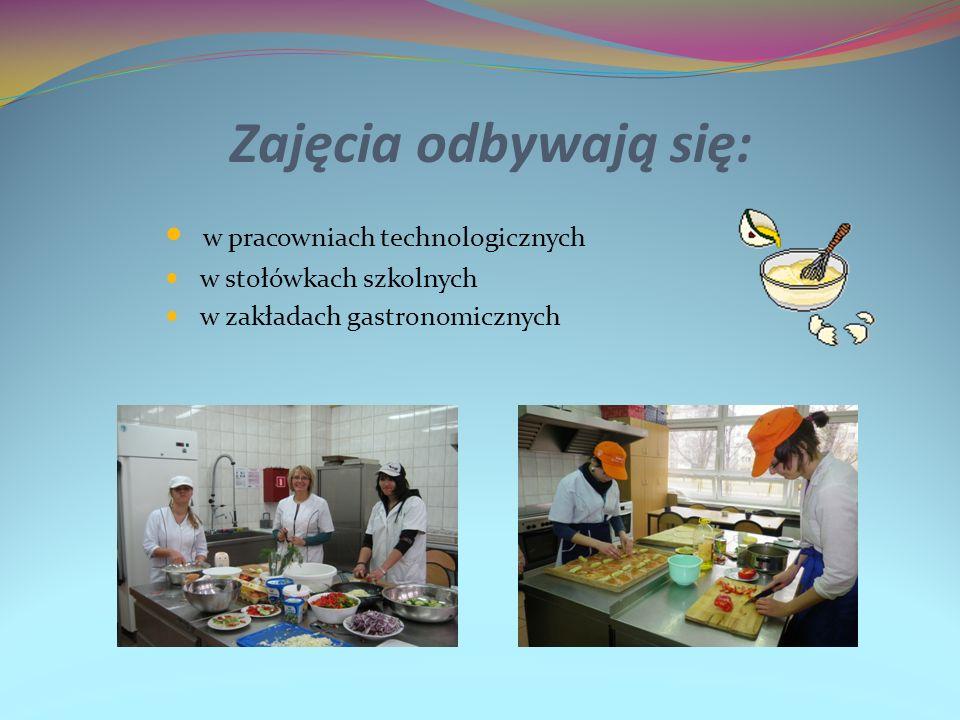 Zajęcia odbywają się: w pracowniach technologicznych w stołówkach szkolnych w zakładach gastronomicznych