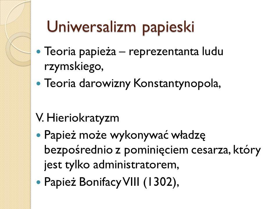 Uniwersalizm papieski Teoria papieża – reprezentanta ludu rzymskiego, Teoria darowizny Konstantynopola, V. Hieriokratyzm Papież może wykonywać władzę