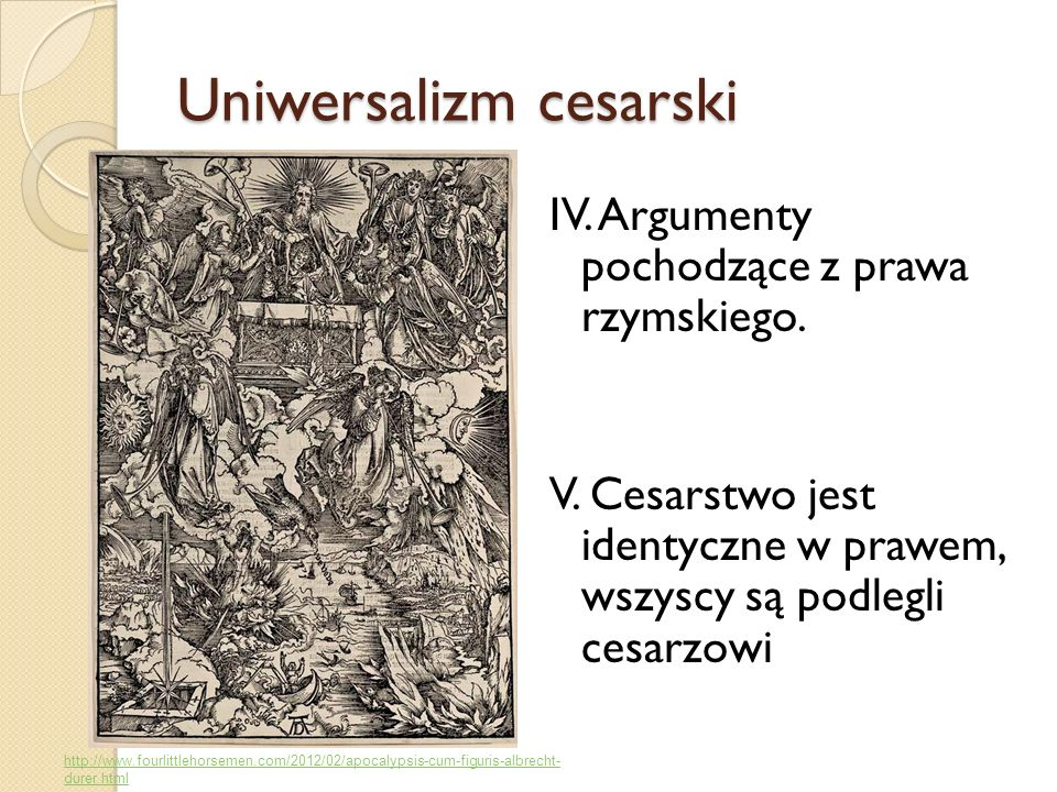 Uniwersalizm cesarski IV. Argumenty pochodzące z prawa rzymskiego. V. Cesarstwo jest identyczne w prawem, wszyscy są podlegli cesarzowi http://www.fou