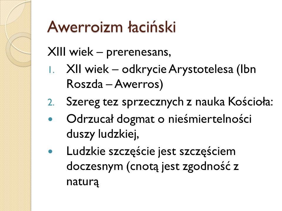 Awerroizm łaciński XIII wiek – prerenesans, 1. XII wiek – odkrycie Arystotelesa (Ibn Roszda – Awerros) 2. Szereg tez sprzecznych z nauka Kościoła: Odr