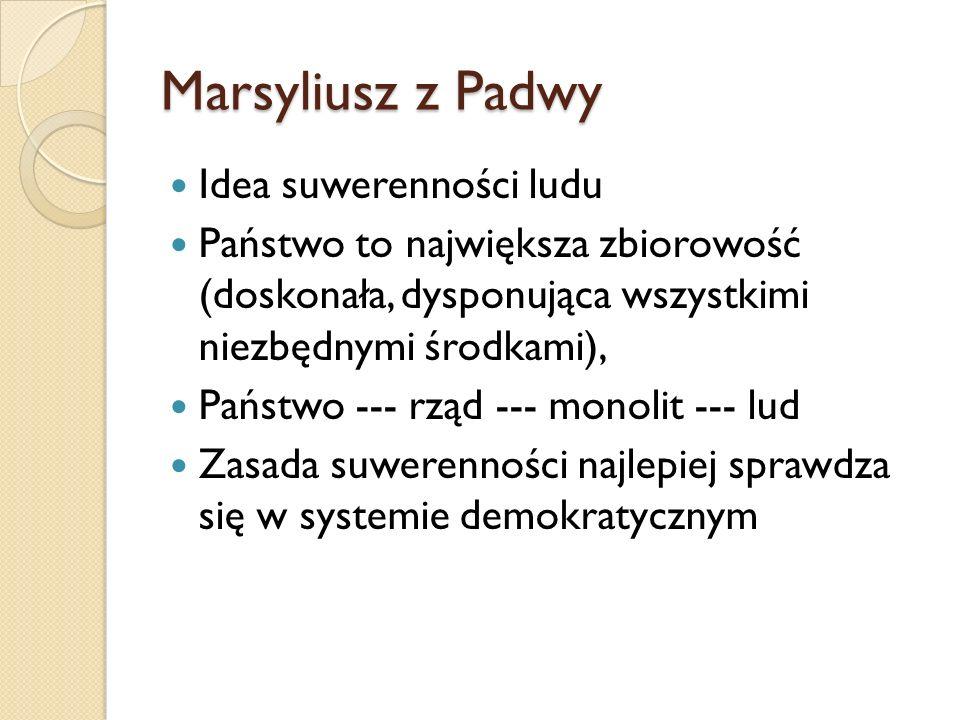 Marsyliusz z Padwy Idea suwerenności ludu Państwo to największa zbiorowość (doskonała, dysponująca wszystkimi niezbędnymi środkami), Państwo --- rząd