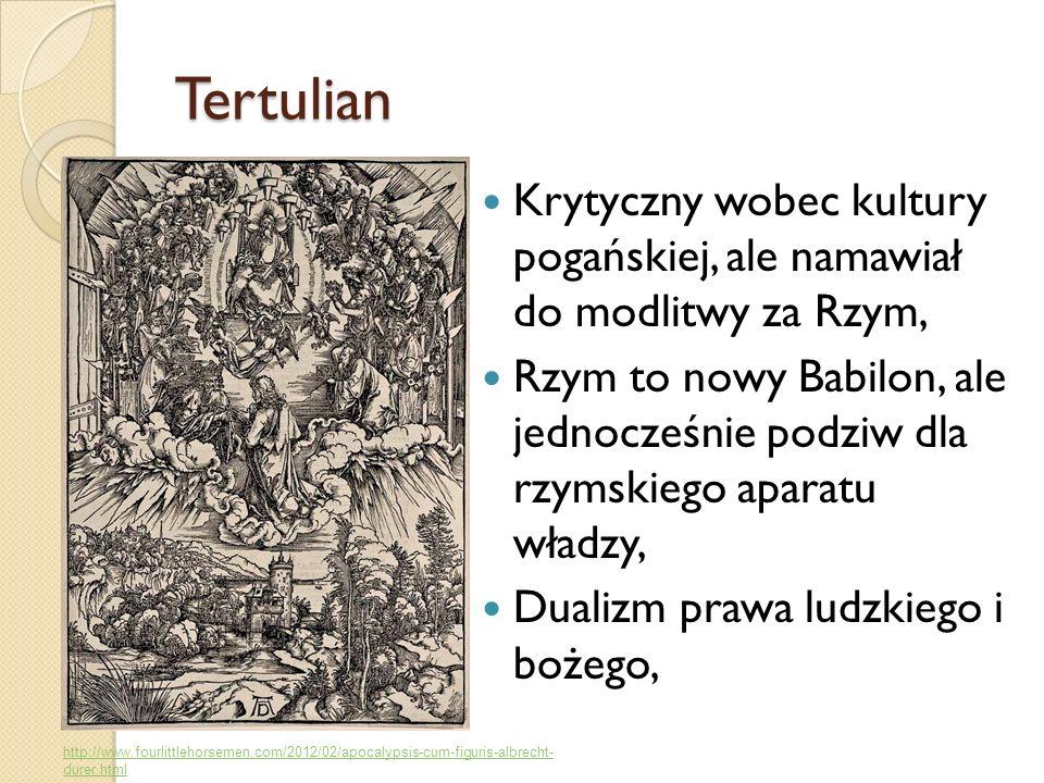 Tertulian Krytyczny wobec kultury pogańskiej, ale namawiał do modlitwy za Rzym, Rzym to nowy Babilon, ale jednocześnie podziw dla rzymskiego aparatu w
