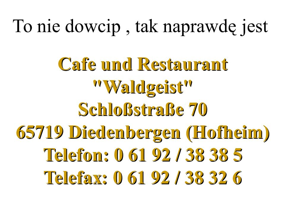 Cafe und Restaurant Waldgeist Schloßstraße 70 65719 Diedenbergen (Hofheim) Telefon: 0 61 92 / 38 38 5 Telefax: 0 61 92 / 38 32 6 To nie dowcip, tak naprawdę jest