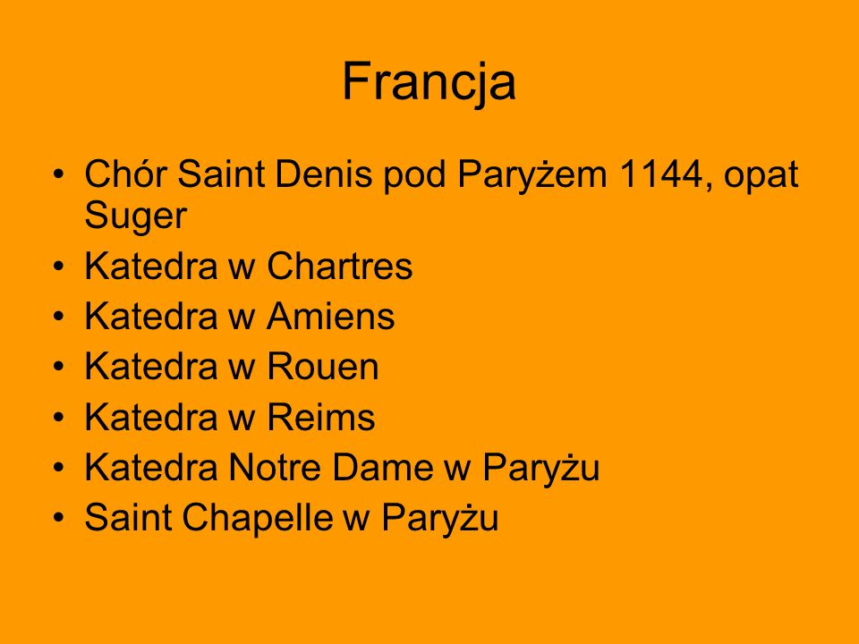 Francja Chór Saint Denis pod Paryżem 1144, opat Suger Katedra w Chartres Katedra w Amiens Katedra w Rouen Katedra w Reims Katedra Notre Dame w Paryżu