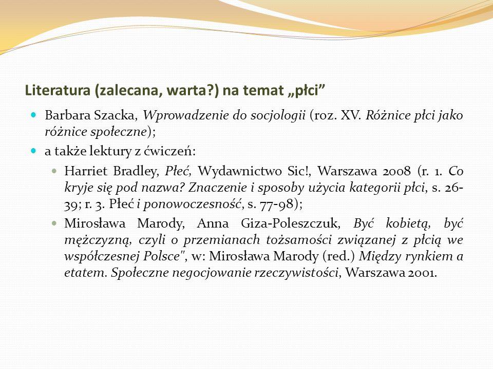 Literatura (zalecana, warta?) na temat płci Barbara Szacka, Wprowadzenie do socjologii (roz. XV. Różnice płci jako różnice społeczne); a także lektury