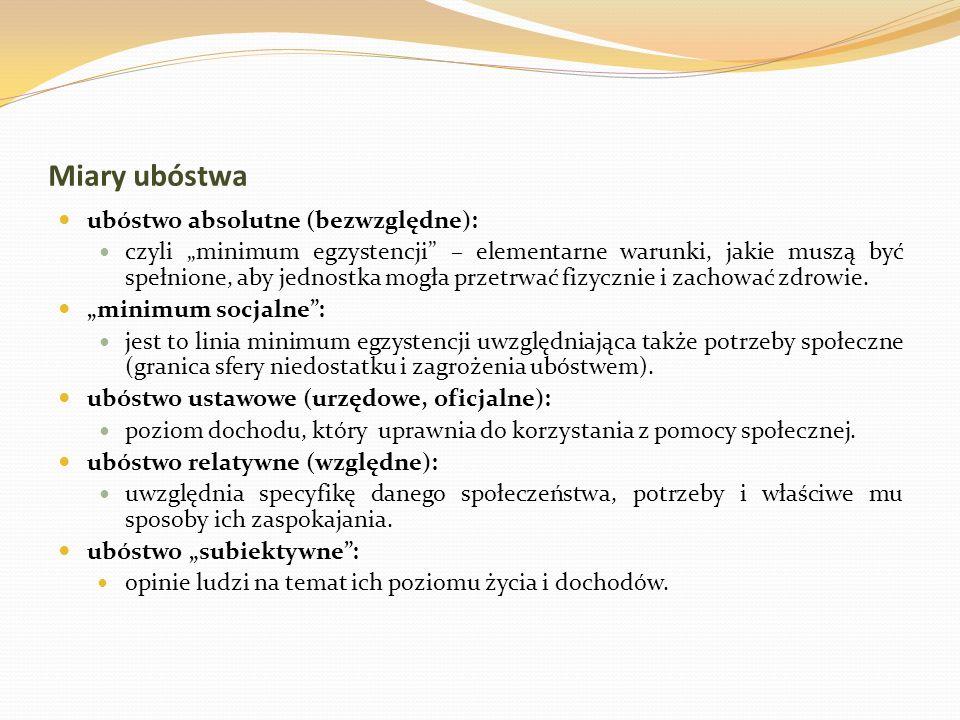 Miary ubóstwa ubóstwo absolutne (bezwzględne): czyli minimum egzystencji – elementarne warunki, jakie muszą być spełnione, aby jednostka mogła przetrw