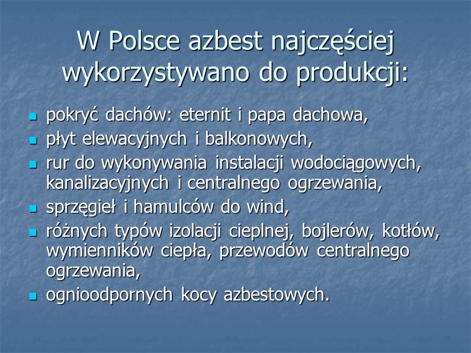 W Polsce azbest najczęściej wykorzystywano do produkcji: pokryć dachów: eternit i papa dachowa, pokryć dachów: eternit i papa dachowa, płyt elewacyjnych i balkonowych, płyt elewacyjnych i balkonowych, rur do wykonywania instalacji wodociągowych, kanalizacyjnych i centralnego ogrzewania, rur do wykonywania instalacji wodociągowych, kanalizacyjnych i centralnego ogrzewania, sprzęgieł i hamulców do wind, sprzęgieł i hamulców do wind, różnych typów izolacji cieplnej, bojlerów, kotłów, wymienników ciepła, przewodów centralnego ogrzewania, różnych typów izolacji cieplnej, bojlerów, kotłów, wymienników ciepła, przewodów centralnego ogrzewania, ognioodpornych kocy azbestowych.