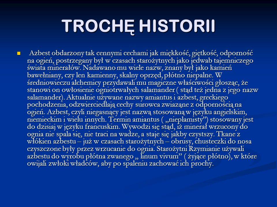 TROCH Ę HISTORII Azbest obdarzony tak cennymi cechami jak miękkość, giętkość, odporność na ogień, postrzegany był w czasach starożytnych jako jedwab tajemniczego świata minerałów.