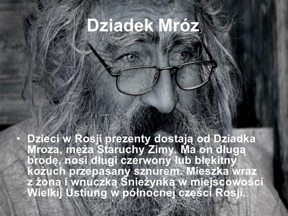 Dziadek Mróz Dzieci w Rosji prezenty dostają od Dziadka Mroza, męża Staruchy Zimy. Ma on długą brodę, nosi długi czerwony lub błękitny kożuch przepasa