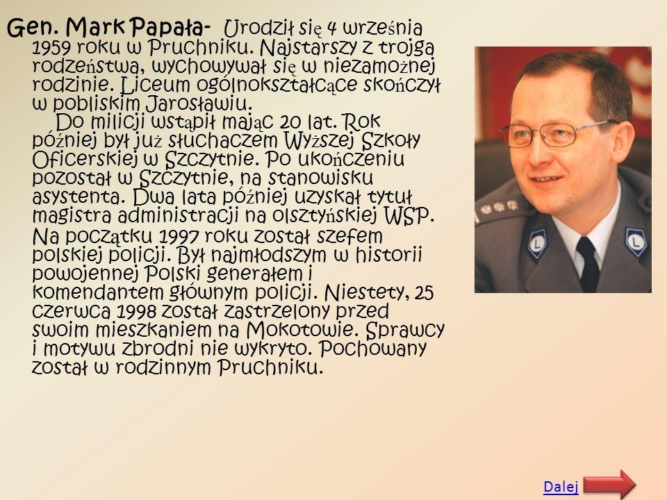 Gen. Mark Papała- Urodził si ę 4 wrze ś nia 1959 roku w Pruchniku. Najstarszy z trojga rodze ń stwa, wychowywał si ę w niezamo ż nej rodzinie. Liceum