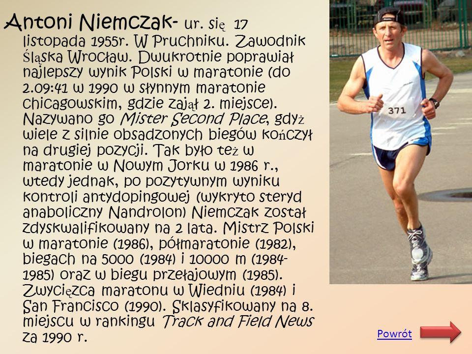 Antoni Niemczak- ur. si ę 17 listopada 1955r. W Pruchniku. Zawodnik Ś l ą ska Wrocław. Dwukrotnie poprawiał najlepszy wynik Polski w maratonie (do 2.0