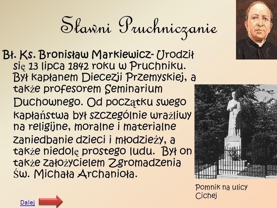 Sławni Pruchniczanie Bł. Ks. Bronisław Markiewicz- Urodził si ę 13 lipca 1842 roku w Pruchniku. Był kapłanem Diecezji Przemyskiej, a tak ż e profesore