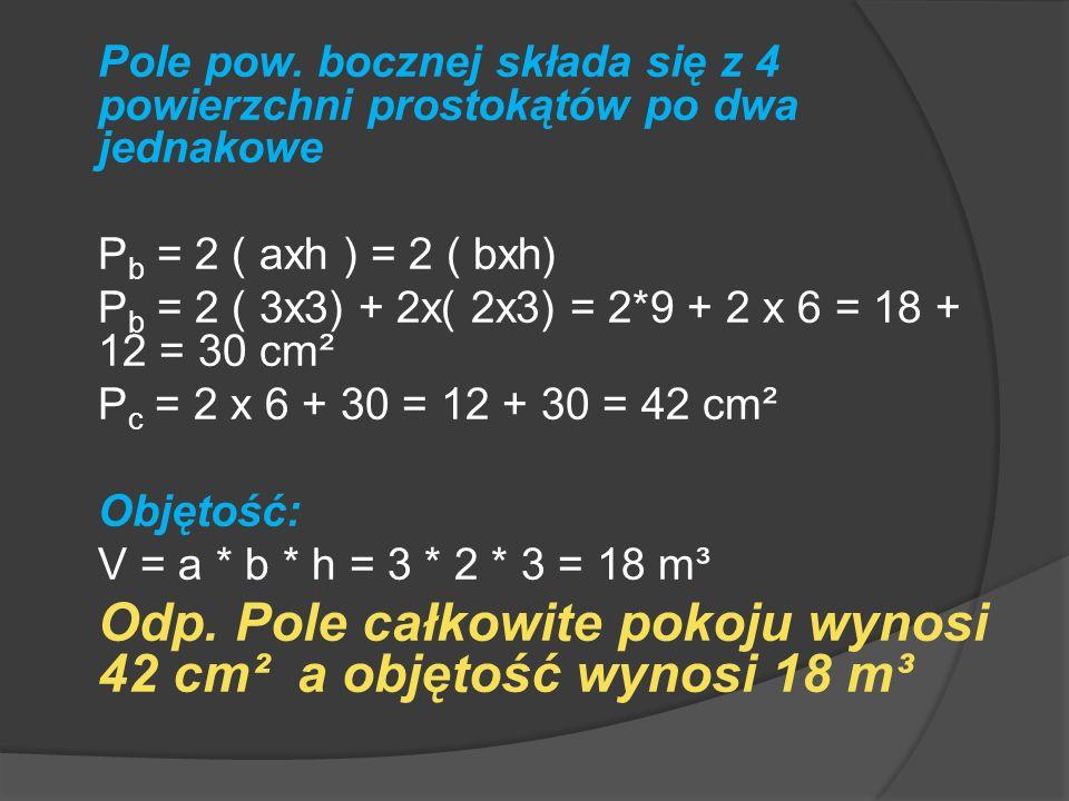 Objętość: V = a x b x h V = 3 x 2 x 3 = 18 m³ Odp.