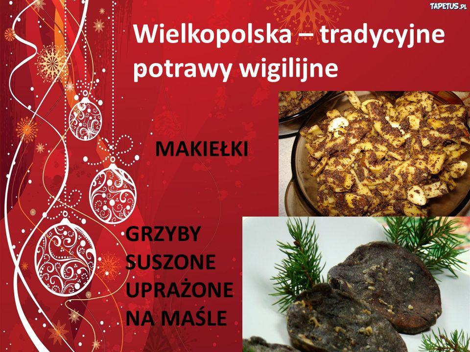 Wielkopolska Wielkopolska – tradycyjne potrawy wigilijne MAKIEŁKI GRZYBY SUSZONE UPRAŻONE NA MAŚLE