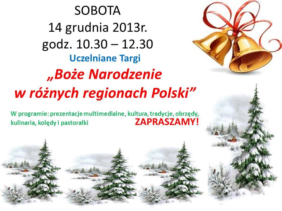 SOBOTA 14 grudnia 2013r. godz. 10.30 – 12.30 Uczelniane Targi Boże Narodzenie w różnych regionach Polski W programie: prezentacje multimedialne, kultu