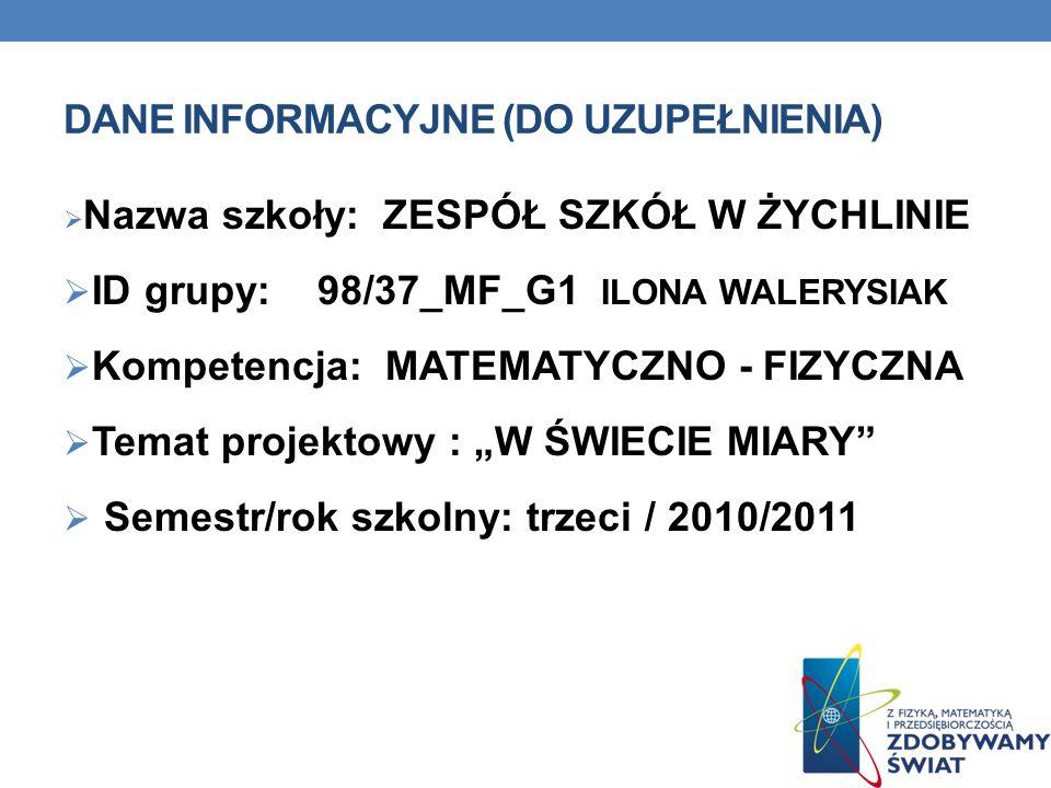 DANE INFORMACYJNE (DO UZUPEŁNIENIA) Nazwa szkoły: ZESPÓŁ SZKÓŁ W ŻYCHLINIE ID grupy: 98/37_MF_G1 ILONA WALERYSIAK Kompetencja: MATEMATYCZNO - FIZYCZNA Temat projektowy : W ŚWIECIE MIARY Semestr/rok szkolny: trzeci / 2010/2011