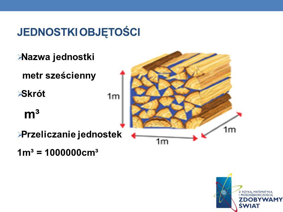 JEDNOSTKI OBJĘTOŚCI Nazwa jednostki metr sześcienny Skrót m³ Przeliczanie jednostek 1m³ = 1000000cm³