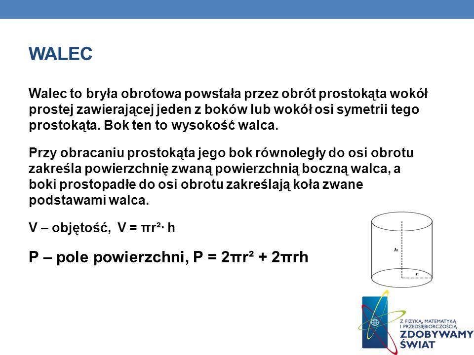 WALEC Walec to bryła obrotowa powstała przez obrót prostokąta wokół prostej zawierającej jeden z boków lub wokół osi symetrii tego prostokąta.