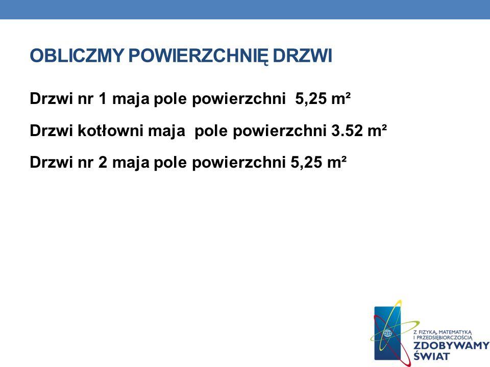 OBLICZMY POWIERZCHNIĘ DRZWI Drzwi nr 1 maja pole powierzchni 5,25 m² Drzwi kotłowni maja pole powierzchni 3.52 m² Drzwi nr 2 maja pole powierzchni 5,25 m²