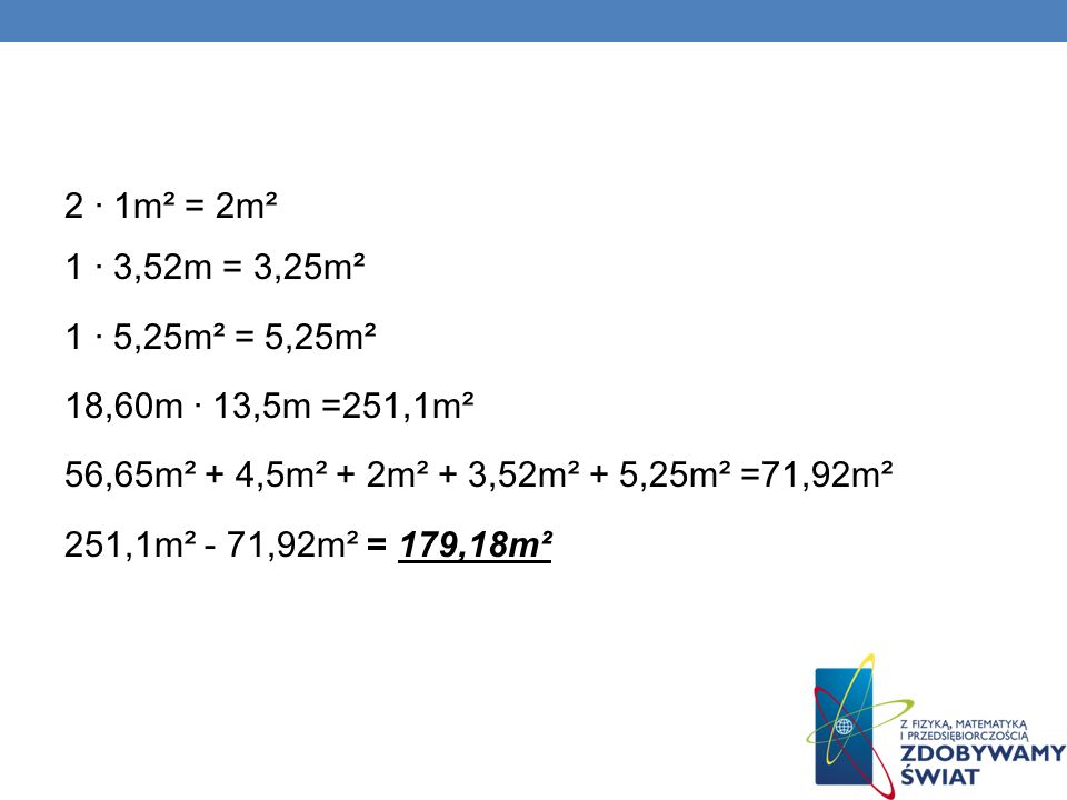 2 · 1m² = 2m² 1 · 3,52m = 3,25m² 1 · 5,25m² = 5,25m² 18,60m · 13,5m =251,1m² 56,65m² + 4,5m² + 2m² + 3,52m² + 5,25m² =71,92m² 251,1m² - 71,92m² = 179,18m²