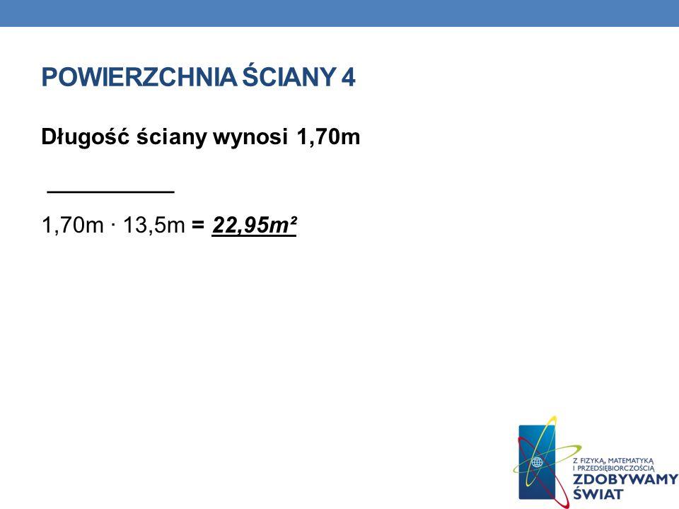 POWIERZCHNIA ŚCIANY 4 Długość ściany wynosi 1,70m __________ 1,70m · 13,5m = 22,95m²