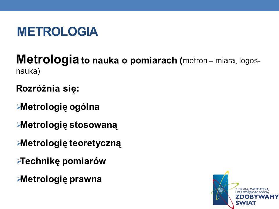 METROLOGIA Metrologia to nauka o pomiarach ( metron – miara, logos- nauka) Rozróżnia się: Metrologię ogólna Metrologię stosowaną Metrologię teoretyczną Technikę pomiarów Metrologię prawna