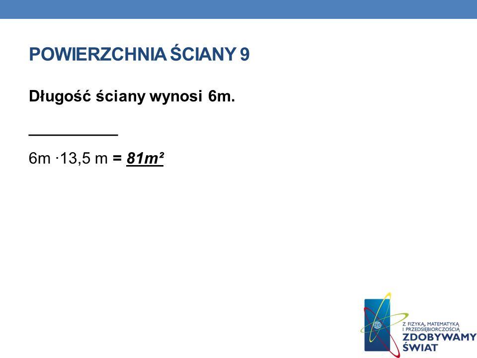 POWIERZCHNIA ŚCIANY 9 Długość ściany wynosi 6m. __________ 6m ·13,5 m = 81m²