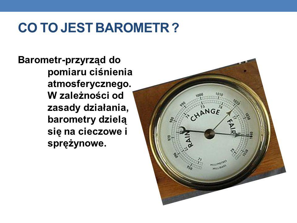 CO TO JEST BAROMETR .Barometr-przyrząd do pomiaru ciśnienia atmosferycznego.